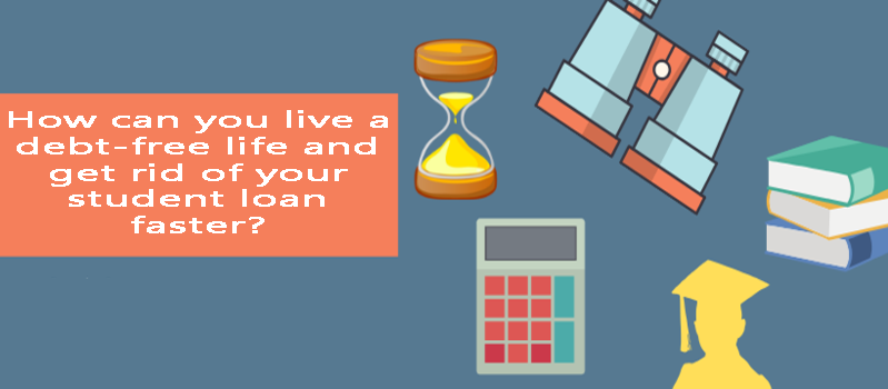How can you live a debt-free life and get rid of your student loan faster?