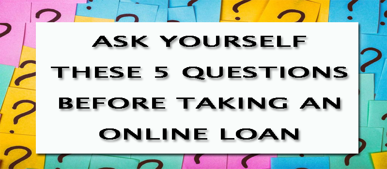 ASK YOURSELF THESE 5 QUESTIONS BEFORE TAKING AN ONLINE LOAN